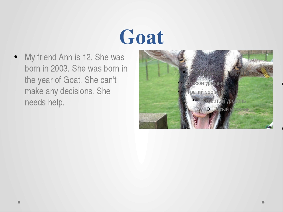 Goat My friend Ann is 12. She was born in 2003. She was born in the year of G...