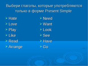 Выбери глаголы, которые употребляются только в форме Present Simple Hate Love