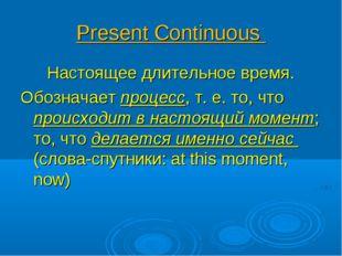 Present Continuous Настоящее длительное время. Обозначает процесс, т. е. то,