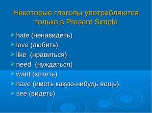 Некоторые глаголы употребляются только в Present Simple hate (ненавидеть) lo