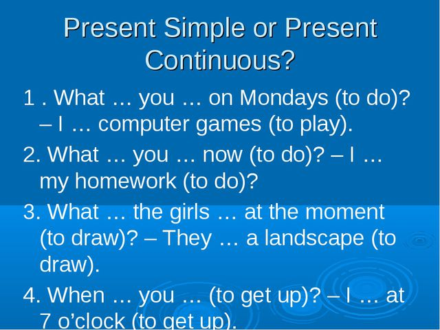 Present Simple or Present Continuous? 1 . What … you … on Mondays (to do)? –...