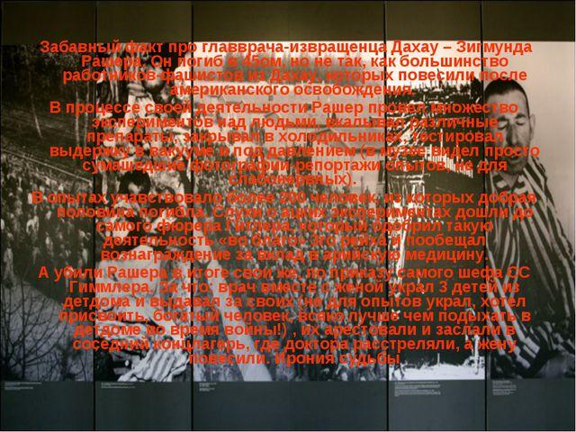 Забавный факт про главврача-извращенца Дахау – Зигмунда Рашера. Он погиб в 4...