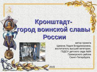 Кронштадт- город воинской славы России автор проекта Щекина Лидия Владимировн