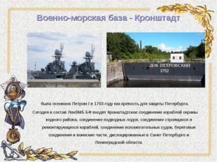Военно-морская база - Кронштадт была основана Петром I в 1703 году как крепос