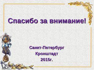 Спасибо за внимание! Санкт-Петербург Кронштадт 2015г.