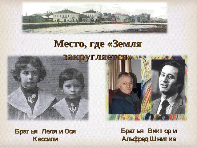 Место, где «Земля закругляется» Братья Леля и Ося Кассили Братья Виктор и Аль...