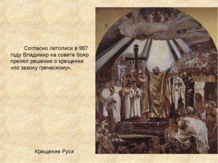 Крещение Руси Согласно летописи в987 годуВладимир на совете бояр принял р