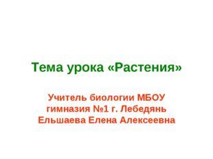 Тема урока «Растения» Учитель биологии МБОУ гимназия №1 г. Лебедянь Ельшаева