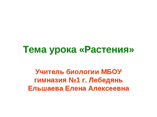 Тема урока «Растения» Учитель биологии МБОУ гимназия №1 г. Лебедянь Ельшаева...