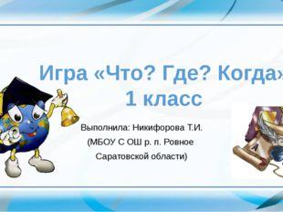 Игра «Что? Где? Когда» 1 класс Выполнила: Никифорова Т.И. (МБОУ С ОШ р. п. Р