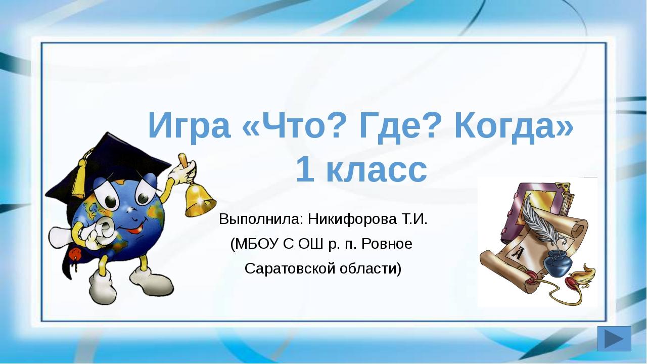 Игра «Что? Где? Когда» 1 класс Выполнила: Никифорова Т.И. (МБОУ С ОШ р. п. Р...