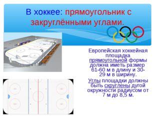 В хоккее: прямоугольник с закруглёнными углами. Европейская хоккейная площад