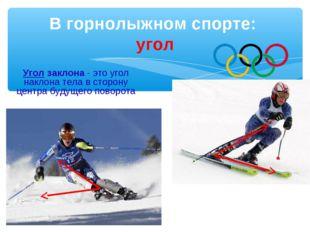 В горнолыжном спорте: угол Угол заклона - это угол наклона тела в сторону цен