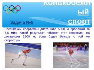 Задача №5 Конькобежный спорт Российский спортсмен дистанцию 5000 м пробежал