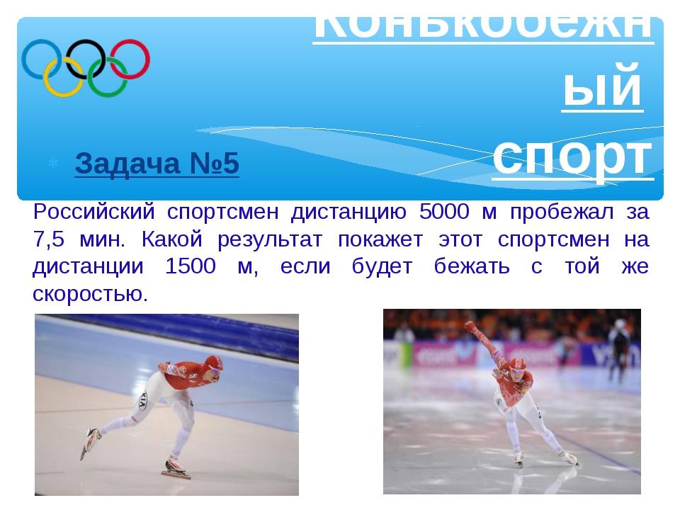 Задача №5 Конькобежный спорт Российский спортсмен дистанцию 5000 м пробежал...