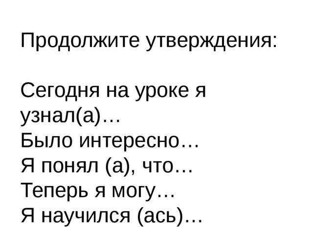 Продолжите утверждения: Сегодня на уроке я узнал(а)… Было интересно… Я понял...