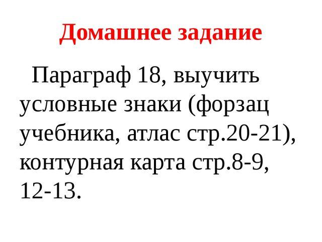 Домашнее задание Параграф 18, выучить условные знаки (форзац учебника, атлас...