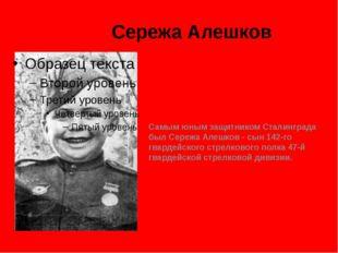 Сережа Алешков Самым юным защитником Сталинграда был Сережа Алешков - сын 142