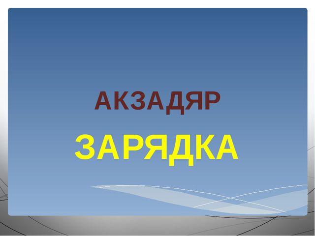 АКЗАДЯР ЗАРЯДКА
