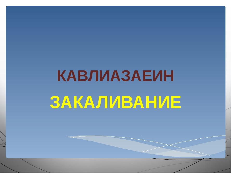 КАВЛИАЗАЕИН ЗАКАЛИВАНИЕ