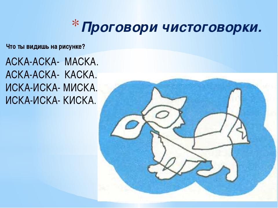 Проговори чистоговорки. АСКА-АСКА- МАСКА. АСКА-АСКА- КАСКА. ИСКА-ИСКА- МИСКА....
