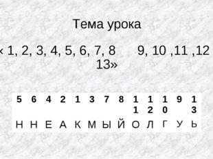 Тема урока « 1, 2, 3, 4, 5, 6, 7, 8 9, 10 ,11 ,12 , 13» 564213781112