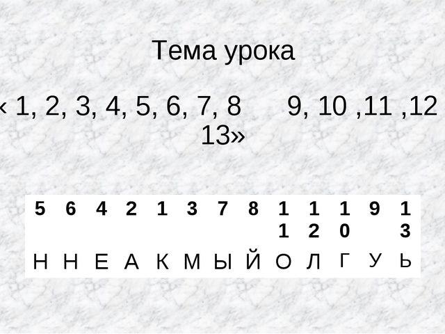 Тема урока « 1, 2, 3, 4, 5, 6, 7, 8 9, 10 ,11 ,12 , 13» 564213781112...