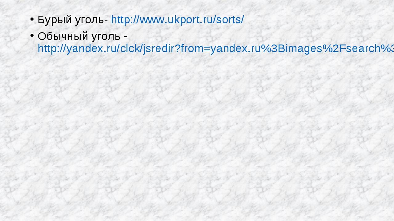 Бурый уголь- http://www.ukport.ru/sorts/ Обычный уголь - http://yandex.ru/clc...