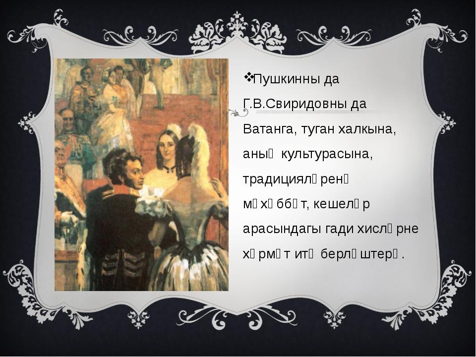 Пушкинны да Г.В.Свиридовны да Ватанга, туган халкына, аның культурасына, тра...