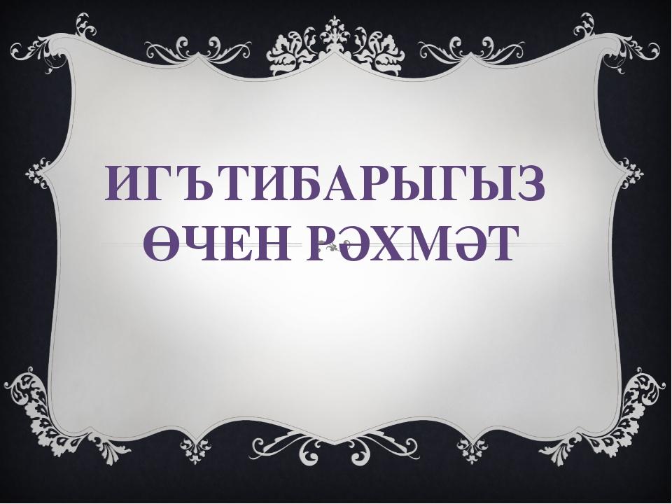 ИГЪТИБАРЫГЫЗ ӨЧЕН РӘХМӘТ