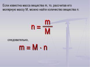 следовательно, m = M · n Если известна масса вещества m, то, рассчитав его м