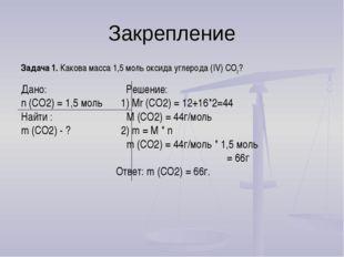 Закрепление Задача 1. Какова масса 1,5 моль оксида углерода (IV) СО2? Дано: Р