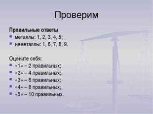 Проверим Правильные ответы металлы: 1, 2, 3, 4, 5; неметаллы: 1, 6, 7, 8, 9.