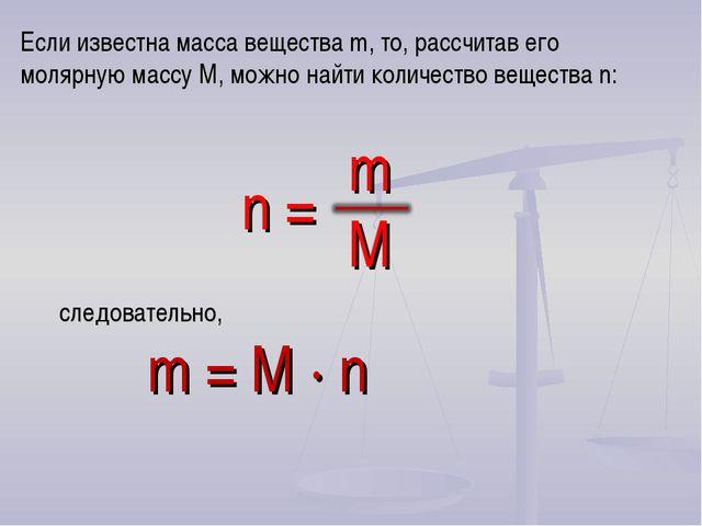следовательно, m = M · n Если известна масса вещества m, то, рассчитав его м...