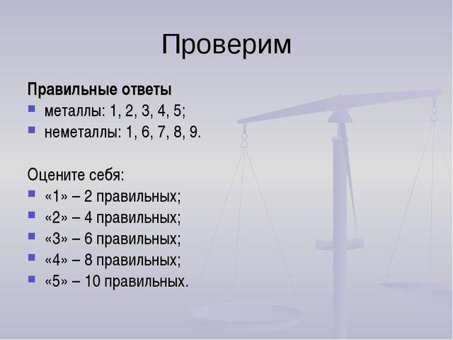 Проверим Правильные ответы металлы: 1, 2, 3, 4, 5; неметаллы: 1, 6, 7, 8, 9....