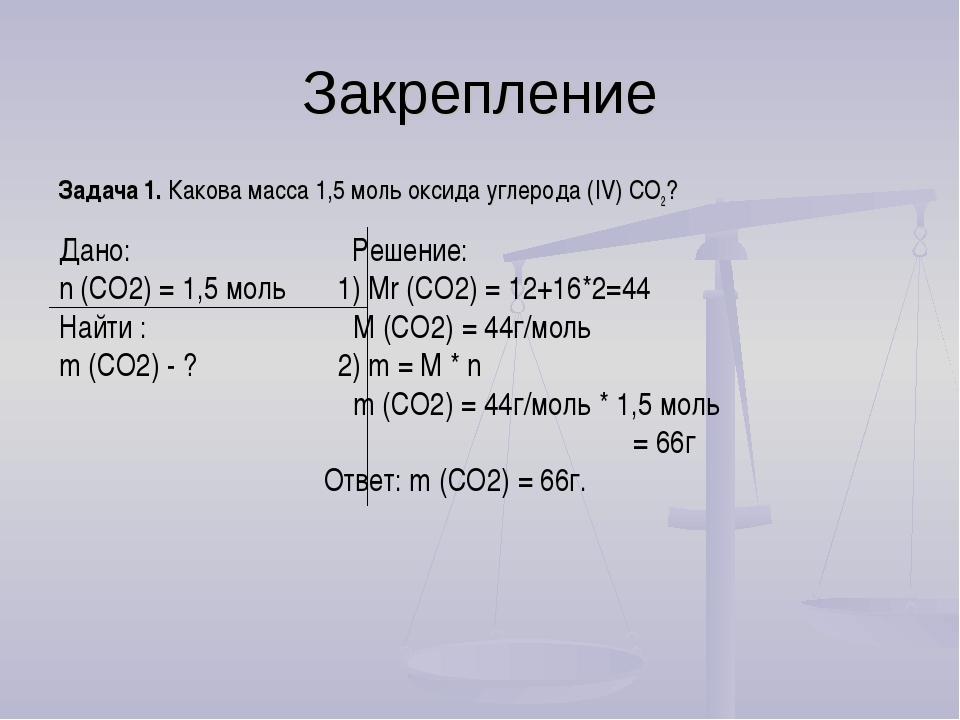 Закрепление Задача 1. Какова масса 1,5 моль оксида углерода (IV) СО2? Дано: Р...