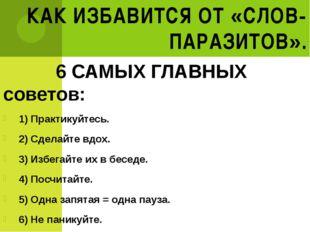 КАК ИЗБАВИТСЯ ОТ «СЛОВ-ПАРАЗИТОВ». 6 САМЫХ ГЛАВНЫХ советов: 1) Практикуйтесь.