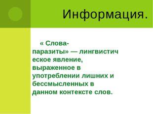 Информация. « Слова-паразиты»—лингвистическоеявление, выраженное в употреб