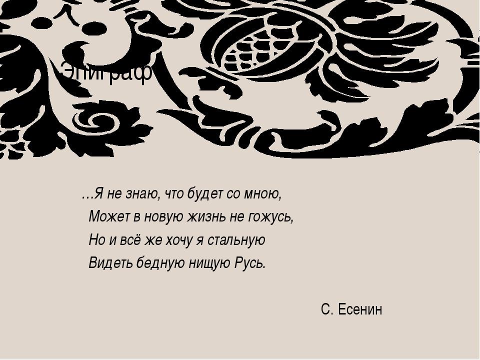 Эпиграф …Я не знаю, что будет со мною, Может в новую жизнь не гожусь, Но и вс...
