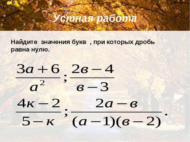 Устная работа Найдите значения букв , при которых дробь равна нулю.