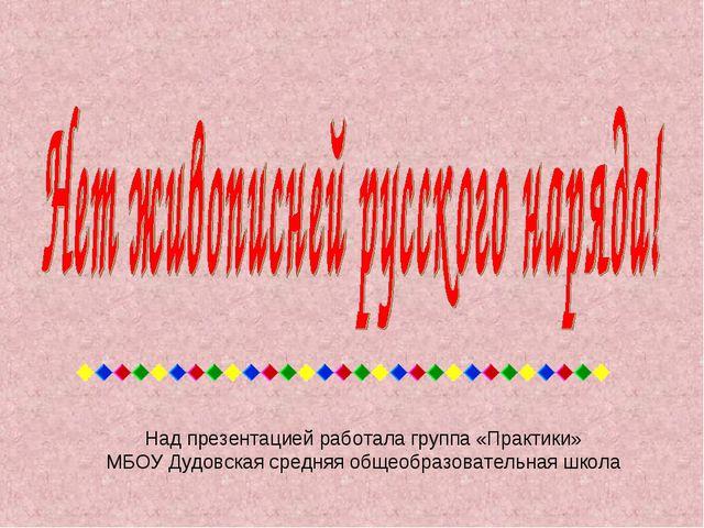 Над презентацией работала группа «Практики» МБОУ Дудовская средняя общеобразо...