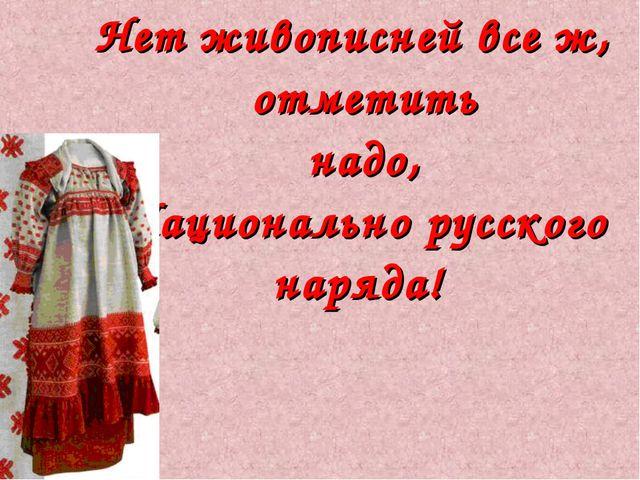 Нет живописней все ж, отметить надо, Национально русского наряда!