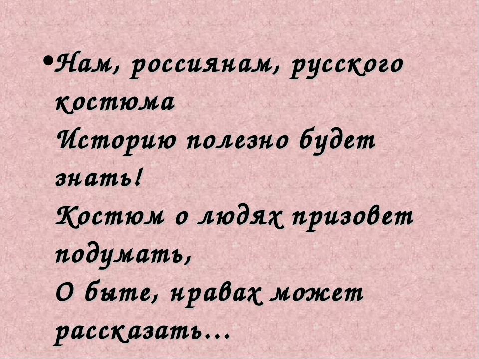 Нам, россиянам, русского костюма Историю полезно будет знать! Костюм о людях...
