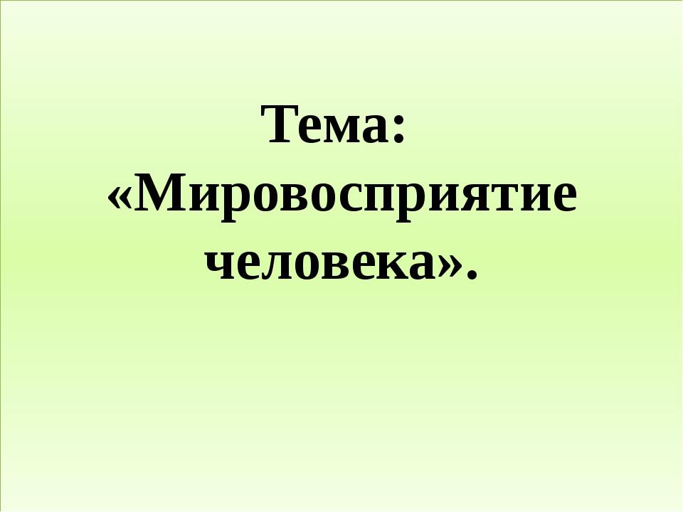 Тема: «Мировосприятие человека».