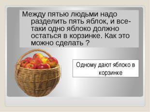 Между пятью людьми надо разделить пять яблок, и все-таки одно яблоко должно
