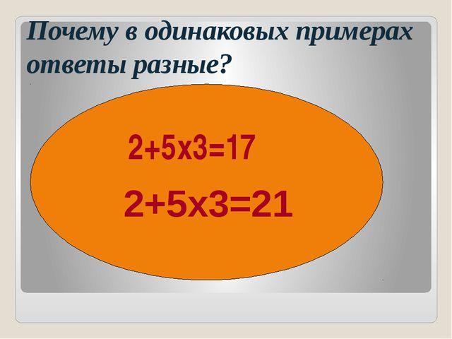 Почему в одинаковых примерах ответы разные? 2+5х3=17 2+5х3=21 ( ) ( )