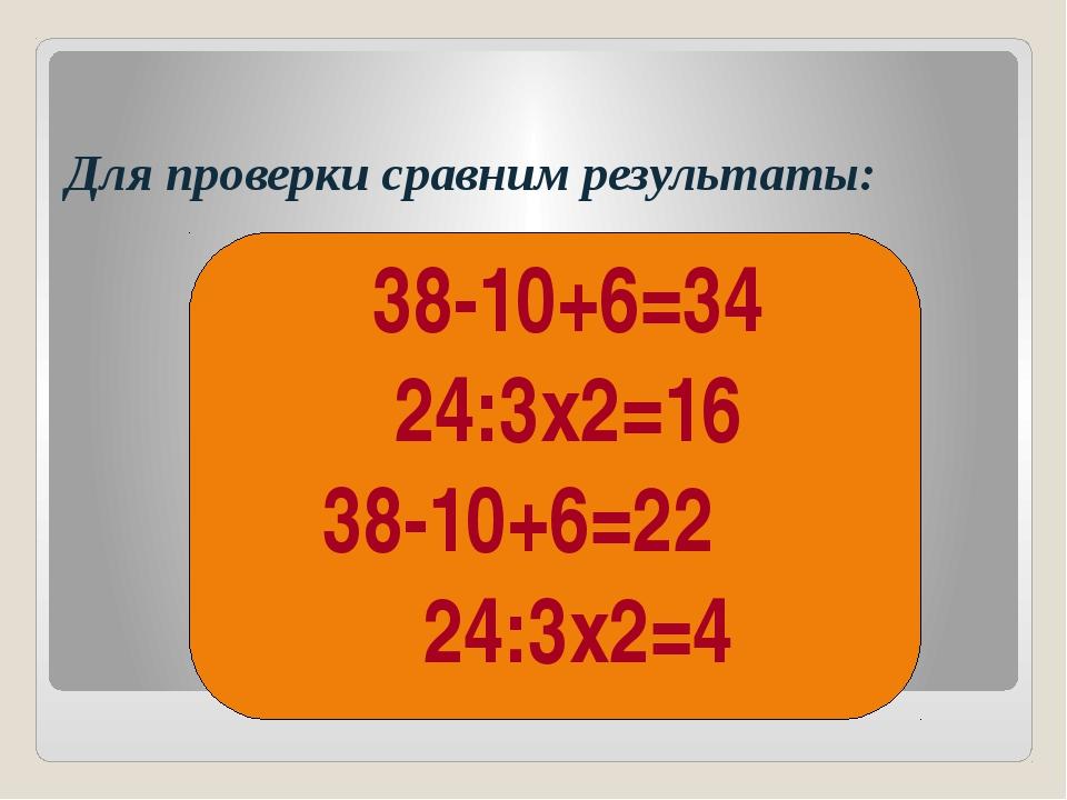 Для проверки сравним результаты: 38-10+6=34 24:3х2=16 38-10+6=22 24:3х2=4 (...