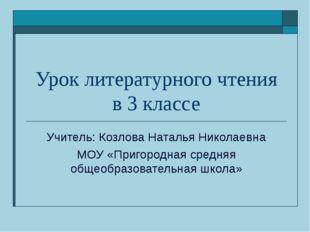 Урок литературного чтения в 3 классе Учитель: Козлова Наталья Николаевна МОУ