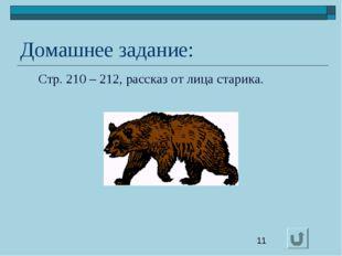 Домашнее задание: Стр. 210 – 212, рассказ от лица старика.