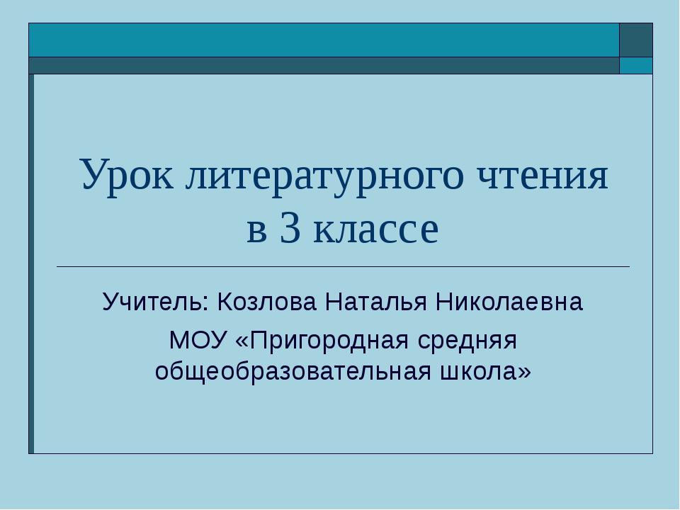 Урок литературного чтения в 3 классе Учитель: Козлова Наталья Николаевна МОУ...